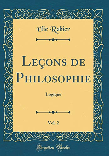 Leçons de Philosophie, Vol. 2: Logique (Classic Reprint) par Elie Rabier