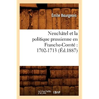 Neuchâtel et la politique prussienne en Franche-Comté : 1702-1713 (Éd.1887)