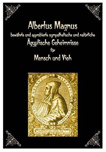 Albertus Magnus bewährte und approbierte sympathetische und natürliche Ägyptische Geheimnisse für Mensch und Vieh.: Mit 1134 Rezepten in vier Teilen.