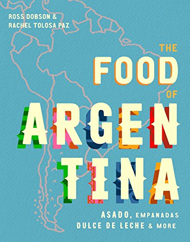 The Food of Argentina: Asado, empanadas, dulce de leche & more: Asado, Empanadas, Dulce De Leche and More -