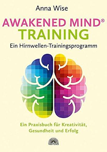 Awakened Mind  Training - Ein Hirnwellen-Trainingsprogramm: Ein Praxisbuch für Kreativität, Gesundheit und Erfolg
