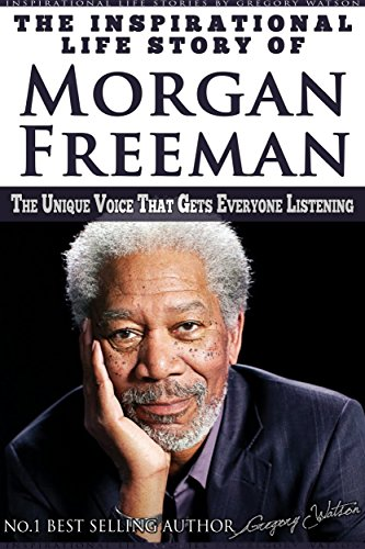 Morgan Freeman - The Inspirational Life Story of Morgan Freeman: The Unique Voice That Gets Everyone Listening (Inspirational Life Stories By Gregory Watson)
