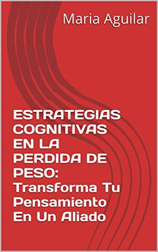 ESTRATEGIAS COGNITIVAS EN LA PERDIDA DE PESO: Transforma Tu Pensamiento En Un Aliado por Maria Aguilar