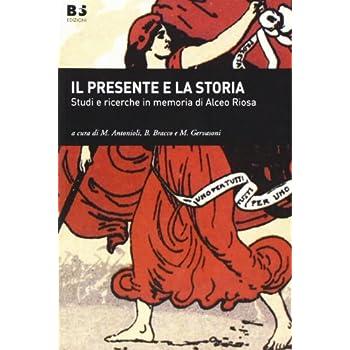 Il Presente E La Storia. Studi E Ricerche In Memoria Di Alceo Riosa