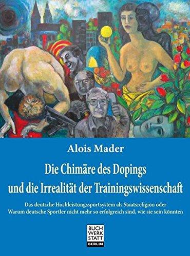 Die Chimäre des Dopings und die Irrealität der Trainingswissenschaft: Das deutsche Hochleistungssportsystem als Staatsreligion oder Warum deutsche ... so erfolgreich sind, wie sie sein könnten