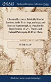 Chemical Lectures, Publickly Read at London, in the Years 1731, and 1732; And Since at Scarborough, in 1733; For the Improvement of Arts, Trades, and Natural Philosophy. by Peter Shaw,