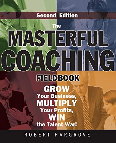The Masterful Coaching Fieldbook: Grow Your Business, Multiply Your Profits, Win the Talent War! 2nd Edition (Essential Knowledge Resource (Paperback))
