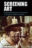 Screening Art: Modernist Aesthetics and the Socialist Imaginary in East German Cinema (Film Europa, Band 20)