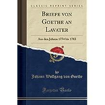 Briefe von Goethe an Lavater: Aus den Jahren 1774 bis 1783 (Classic Reprint)
