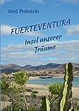 Fuerteventura  Insel unserer Träume: Erkundung einer rauen Schönheit. Ein unterhaltsames Reisebuch kreuz und quer zu faszinierenden Orten und Landschaften - Gerd Pechstein