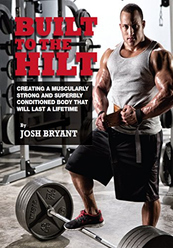Built To The Hilt: Creating A Muscularly Strong And Superbly Conditioned Body That Will Last A Lifetime (English Edition) por Josh Bryant