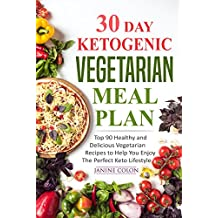 30 Day Ketogenic Vegetarian Meal Plan: Top 90 Healthy and Delicious Vegetarian Recipes to Help You Enjoy The Perfect Keto Lifestyle