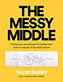 The Messy Middle: Finding Your Way Through the Hardest and Most Crucial Part of Any B...