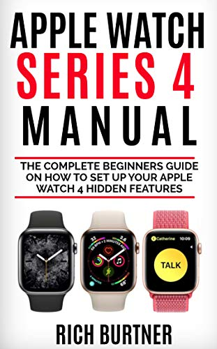 APPLE WATCH SERIES 4 MANUAL: The Complete Beginners Guide on how ...