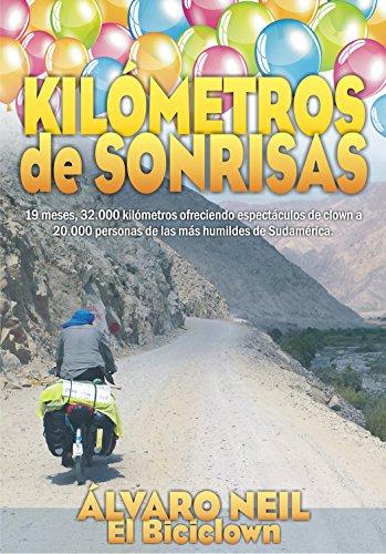 Kilómetros de Sonrisas: Viaje en bicicleta por Sudamérica. 19 meses, 32.000 kilómetros ofreciendo espéctaculos de clown a 20.000 personas de las más humildes por Álvaro Neil