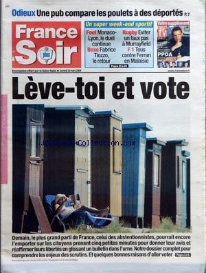 FRANCE SOIR du 20/03/2004 - ODIEUX - UNE PUB COMPARE LES POULETS A DES DEPORTES - FOOT - MONACO-LYON LE DUEL CONTINUE - BOXE - FABRICE TIOZZO LE RETOUR - RUGBY - EVITER UN FAUX PAS A MURRAYFIELD - F1 - TOUS CONTRE FERRARI EN MALAISIE - LEVE-TOI ET VOTE - DEMAIN LE PLUS GRAND PARTI DE FRANCE CELUI DES ABSTENTIONNISTES POURRAIT ENCORE L'EMPORTER SUR LES CITOYENS PRENANT CINQ PETITES MINUTES POUR DONNER LEUR AVIS ET REAFFIRMER LEURS LIBERTES EN GLISSANT UN BULLETIN DANS L'URNE - NOTRE DOSSIER COMP