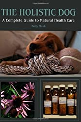 The Holistic Dog: A Complete Guide to Natural Heath Care by Holly Mash (2012-06-01)