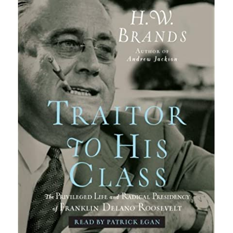 [( Traitor to His Class: The Privileged Life and Radical Presidency of Franklin Delano Roosevelt )] [by: Professor H W Brands] [Nov-2008]
