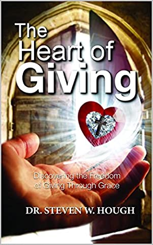 The Heart of Giving: Discovering the Freedom of Giving through Grace