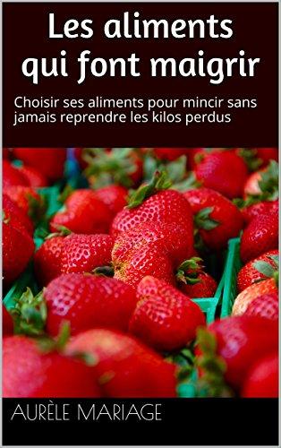 Les aliments qui font maigrir: Choisir ses aliments pour mincir sans jamais reprendre les kilos perdus par Aurèle Mariage