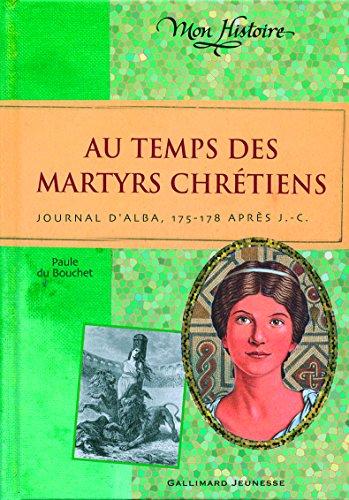 Au temps des martyrs chrétiens: Journal d'Alba, 175-178 après J-C