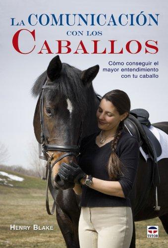 La comunicación con los caballos : cómo conseguir el mayor entendimiento con tu caballo por Henry Blanke
