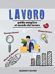 Idea Regalo - Lavoro: Guida semplice - trovare lavoro, creare lavoro, lavorare da casa, lavorare online + storie di successo e curiosità (il tuo meglio Vol. 1)