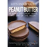 Let's Enjoy Our Peanut Butter in Many Different Ways, Any Day of the Week!: The Best Peanut Butter Recipes You Can Ever Ask For!