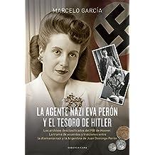 La agente nazi Eva Perón y el tesoro de Hitler: Los archivos desclasificados del FBI de Hoover. La trama de acuerdos y traiciones entre la Alemania nazi y la Argentina de Juan Domingo Perón