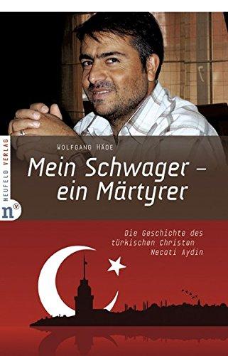 Mein Schwager - ein Märtyrer: Die Geschichte des türkischen Christen Necati Aydin