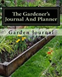 The Gardener's Journal and Planner: Write Your Garden Records, Plans, Thoughts and Memories, Square Foot Plan, Full Garden Plan, Expense List, Pests Notes, Grow More Year Round