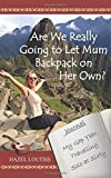 Are We Really Going To Let Mum Backpack On Her Own?: My Gap Year, Travelling Solo at Sixty