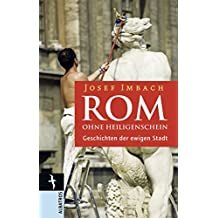 Rom ohne Heiligenschein: Geschichten der Ewigen Stadt