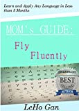 Mom's Guide: Fly Fluently Instantly Learn and Apply Any Language in less than 3 Months (English Edition)