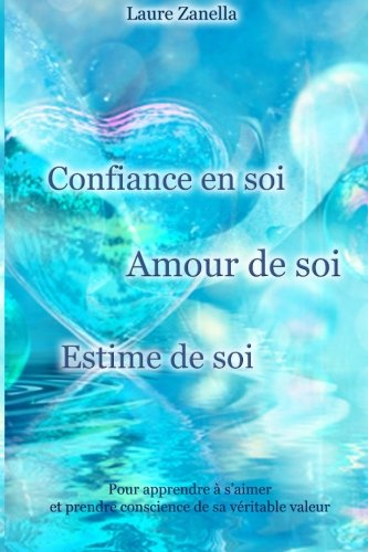 Confiance en soi, Amour de soi, Estime de soi: Pour apprendre à s'aimer et prendre conscience de sa véritable valeur