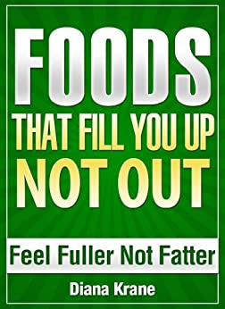 FOODS THAT FILL YOU UP NOT OUT - Feel Fuller Not Fatter - Stop Feeling Hungry - Simple SUPERFOODS to Naturally Control Your Appetite (English Edition) von [Krane, Diana]