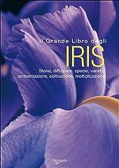 Idea Regalo - Il grande libro degli iris. Storia, diffusione, specie, varietà, ambientazione, coltivazione, moltiplicazione. Ediz. illustrata