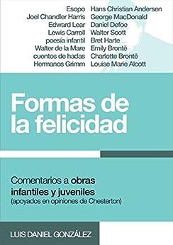 Formas de la felicidad: Comentarios a obras populares infantiles y juveniles (apoyados en opiniones de Chesterton) de [González, Luis Daniel]
