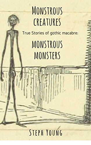 Monstrous Creatures, Monstrous Monsters, our dark lore. : True Stories of Gothic Macabre. (English Edition)