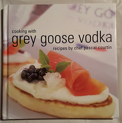Cooking with Grey Goose Vodka: Recipes by Chef Pascal Courtin by Pascal Courtin (2003) Hardcover