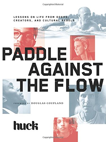 Paddle Against the Flow: Lessons on Life from Doers, Creators, and Cultural Rebels