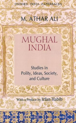 Mughal India: Studies in Polity, Ideas, Society and Culture