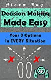 Decision Making: Made Easy: Your 3 Options In EVERY Situation(Problem Solving Skills, Confidence Building, Making Choices) (English Edition)