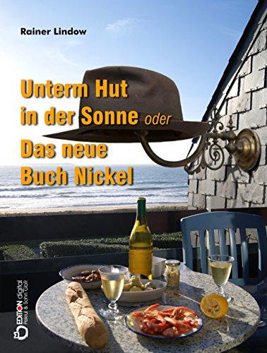 Unterm Hut in der Sonne oder Das neue Buch Nickel: Roman