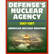 Defense's Nuclear Agency 1947 - 1997: Comprehensive History of Cold War Nuclear Weapon Development and Testing, Atomic and Hydrogen Bomb Development, Post-War Treaties (English Edition)