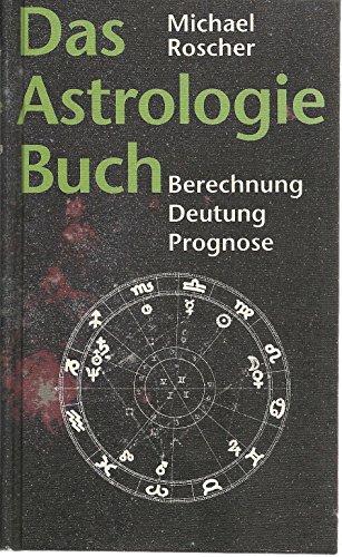 Das Astrologie Buch - Berechnung - Deutung - Prognose