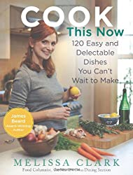 COOK THIS NOW: 120 EASY AND DELECTABLE DISHES YOU CAN'T WAIT TO MAKE BY Clark, Melissa[Author]Hardcover