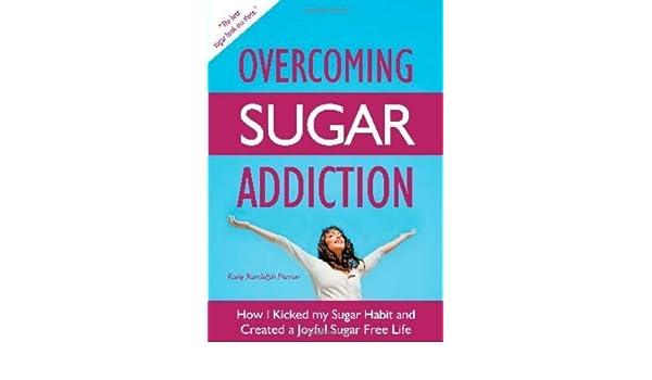How I Kicked My Sugar Habit and Created a Joyful Sugar Free Life Overcoming Sugar Addiction