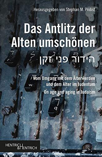 Das Antlitz der Alten umschönen: Vom Umgang mit dem Älterwerden und dem Alter im Judentum On age and aging in Judaism