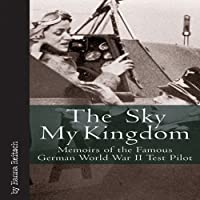 The Sky My Kingdom: Memoirs of the Famous German World War II Test Pilot